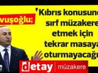 Çavuşoğlu:Kıbrıs konusunda sırf müzakere etmek için tekrar masaya oturmayacağız