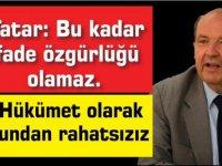 Tatar: Bu kadar ifade özgürlüğü olamaz.Hükümet olarak bundan rahatsızız