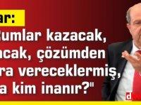 """Tatar: """" Rumlar kazacak, bulacak, çözümden sonra vereceklermiş, buna kim inanır?''"""