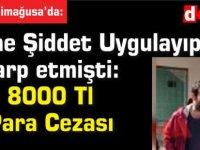 Eşine Şiddet Uygulayıp Darp etmişti: 8000 Tl Para Cezası