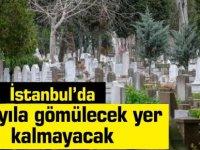 İstanbul'da 20 yıla gömülecek yer bulmak mümkün olmayacak