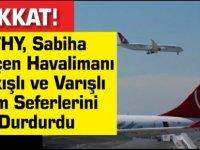 Dikkat! THY, Sabiha Gökçen Havalimanı Kalkışlı Ve Varışlı Tüm Seferlerini Durdurdu
