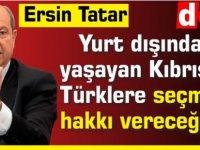 Tatar: Yurt dışında yaşayan Kıbrıslı Türklere seçme hakkı vereceğiz
