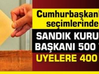 Cumhurbaşkanlığı seçimlerinde;Sandık Kurulu Başkanı 500 TL, Üyelere 400 TL