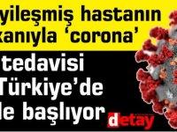 İyileşmiş hastanın kanıyla 'corona' tedavisi Türkiye'de de başlıyor